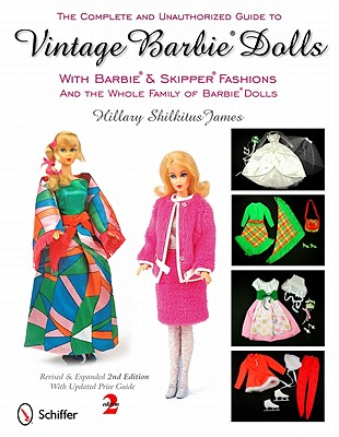 The Complete and Unauthorized Guide to Vintage Barbie Dolls With Barbie and Skipper Fashions and the Whole Family of Barbie Dolls By James, Hillary Shilkitus